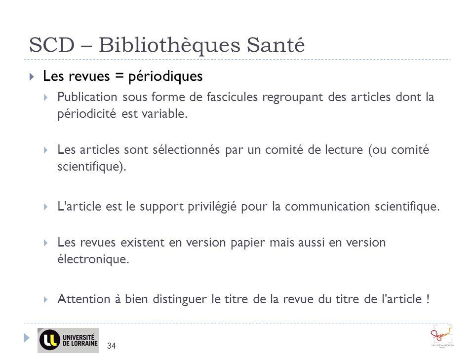 SCD – Bibliothèques Santé 34 Les revues = périodiques Publication sous forme de fascicules regroupant des articles dont la périodicité est variable.