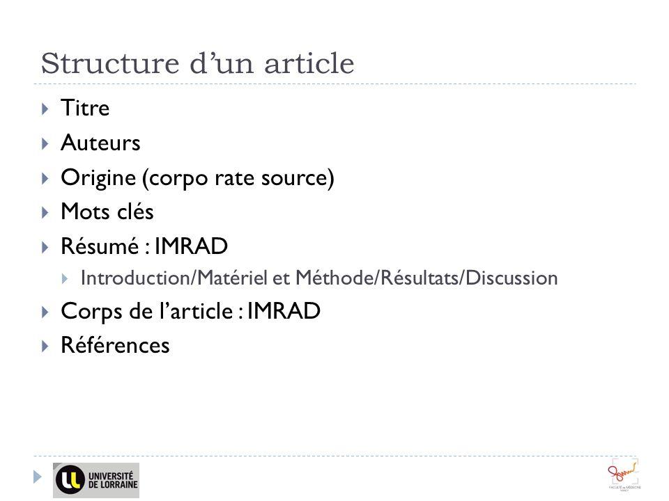 Structure dun article Titre Auteurs Origine (corpo rate source) Mots clés Résumé : IMRAD Introduction/Matériel et Méthode/Résultats/Discussion Corps de larticle : IMRAD Références