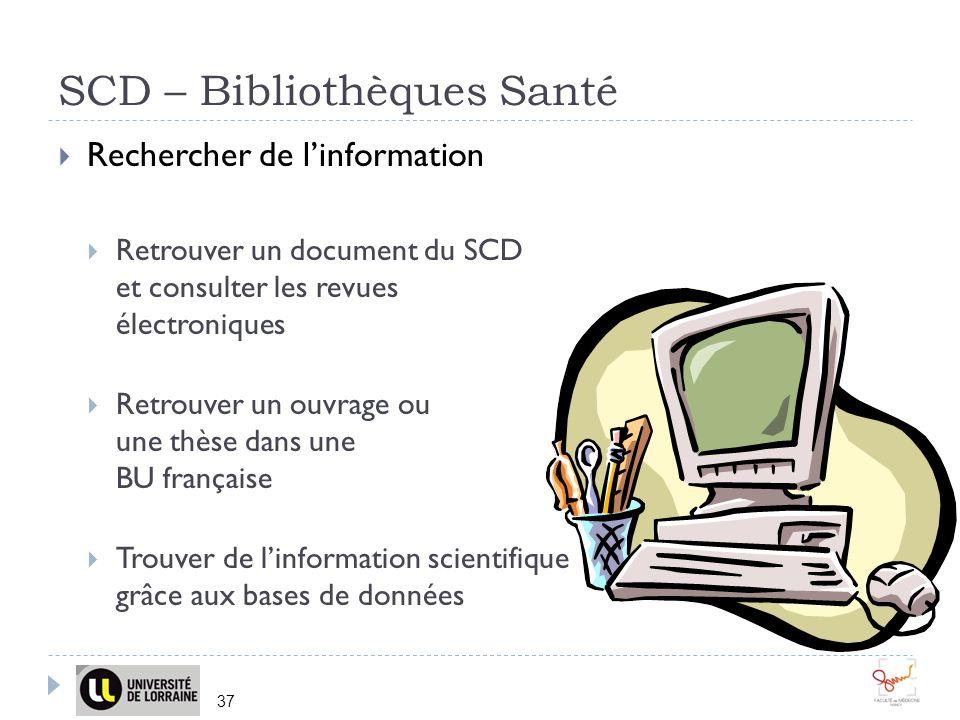SCD – Bibliothèques Santé 37 Rechercher de linformation Retrouver un document du SCD et consulter les revues électroniques Retrouver un ouvrage ou une