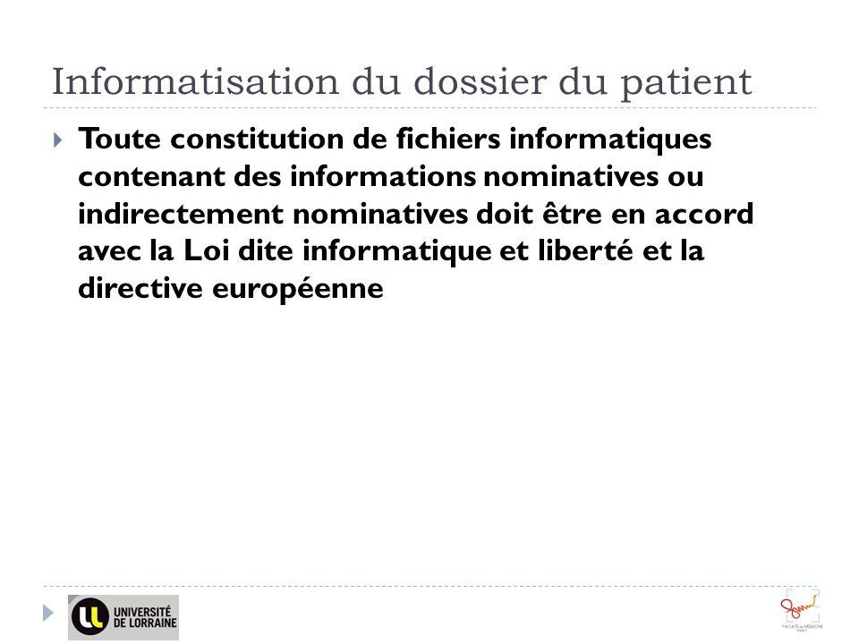 Informatisation du dossier du patient Toute constitution de fichiers informatiques contenant des informations nominatives ou indirectement nominatives doit être en accord avec la Loi dite informatique et liberté et la directive européenne
