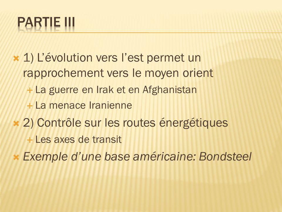 1) Lévolution vers lest permet un rapprochement vers le moyen orient La guerre en Irak et en Afghanistan La menace Iranienne 2) Contrôle sur les routes énergétiques Les axes de transit Exemple dune base américaine: Bondsteel