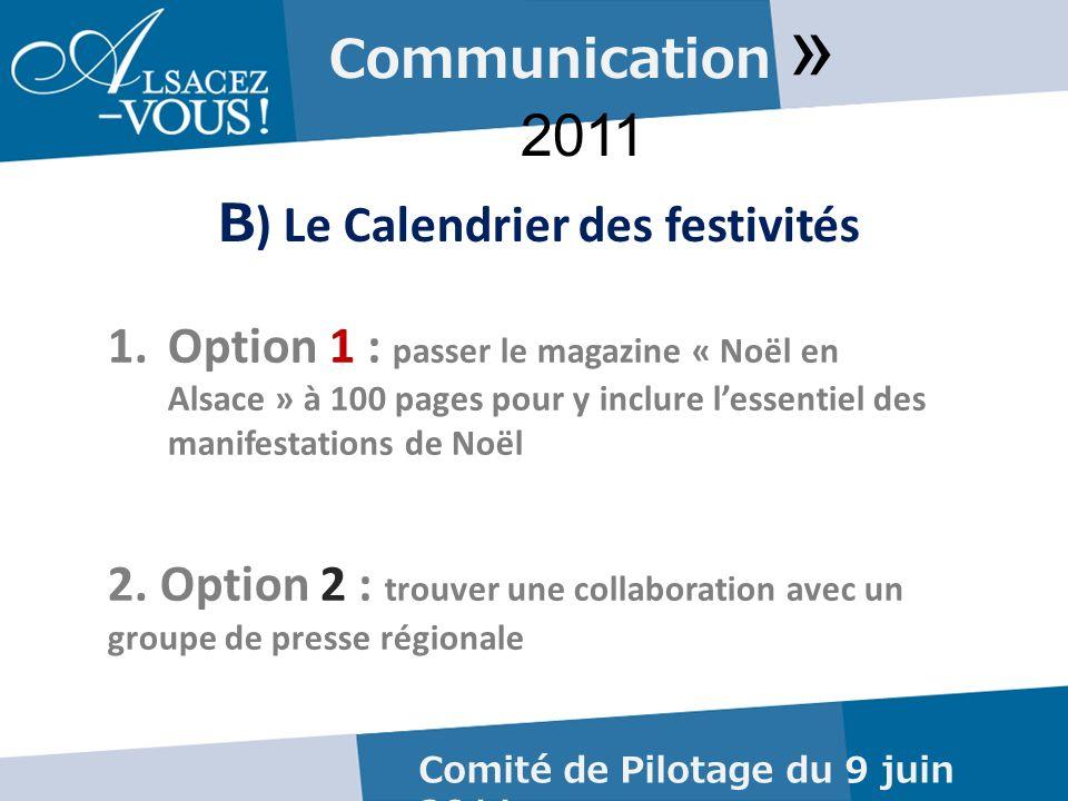 Communication » 2011 B ) Le Calendrier des festivités Comité de Pilotage du 9 juin 2011 1.Option 1 : passer le magazine « Noël en Alsace » à 100 pages pour y inclure lessentiel des manifestations de Noël 2.