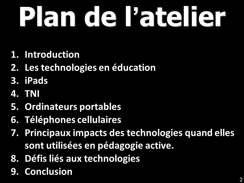 Plan de latelier 1.Introduction 2.Les technologies en éducation 3.iPads 4.TNI 5.Ordinateurs portables 6.Téléphones cellulaires 7.Principaux impacts des technologies quand elles sont utilisées en pédagogie active.