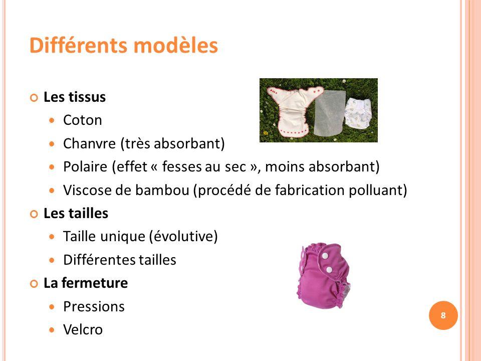 8 Différents modèles Les tissus Coton Chanvre (très absorbant) Polaire (effet « fesses au sec », moins absorbant) Viscose de bambou (procédé de fabrication polluant) Les tailles Taille unique (évolutive) Différentes tailles La fermeture Pressions Velcro