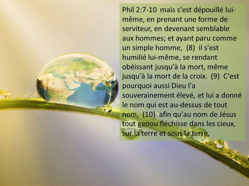 Phil 2:7-10 mais s'est dépouillé lui- même, en prenant une forme de serviteur, en devenant semblable aux hommes; et ayant paru comme un simple homme,