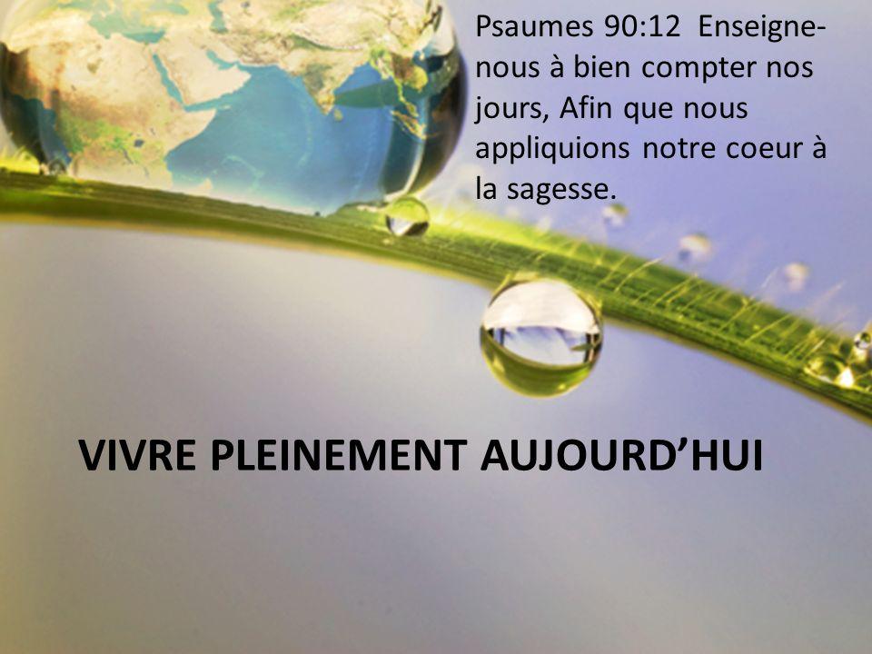 VIVRE PLEINEMENT AUJOURDHUI Psaumes 90:12 Enseigne- nous à bien compter nos jours, Afin que nous appliquions notre coeur à la sagesse.
