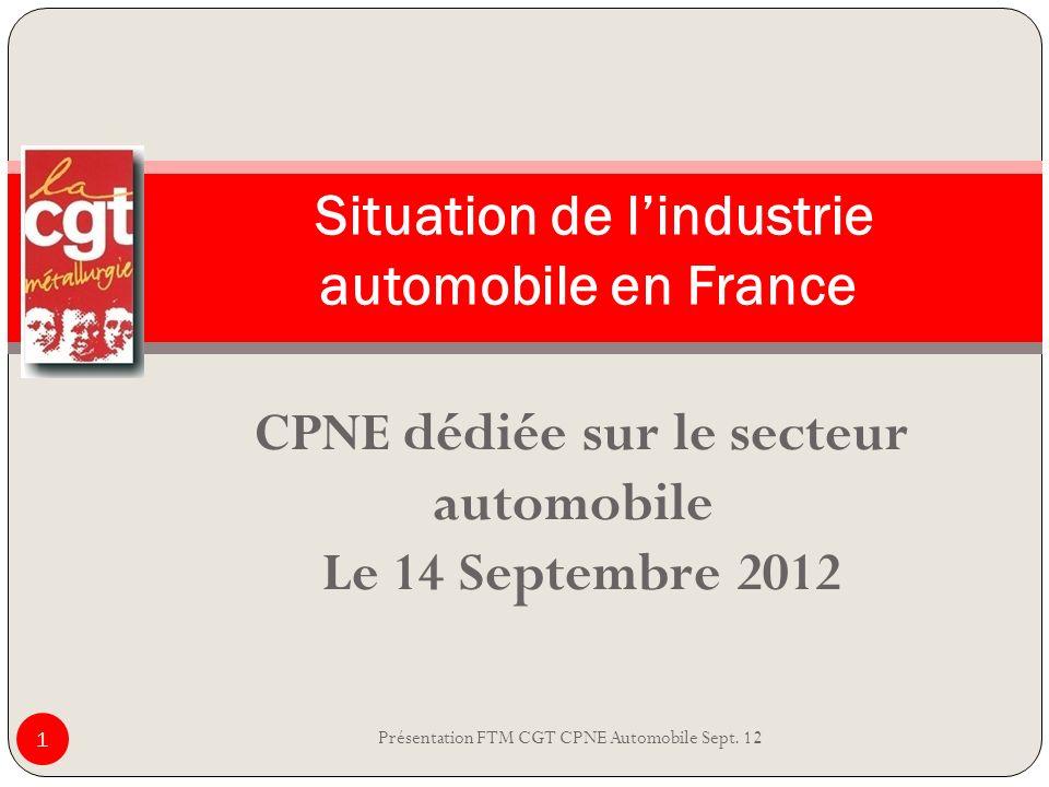 CPNE dédiée sur le secteur automobile Le 14 Septembre 2012 Présentation FTM CGT CPNE Automobile Sept. 12 1 Situation de lindustrie automobile en Franc