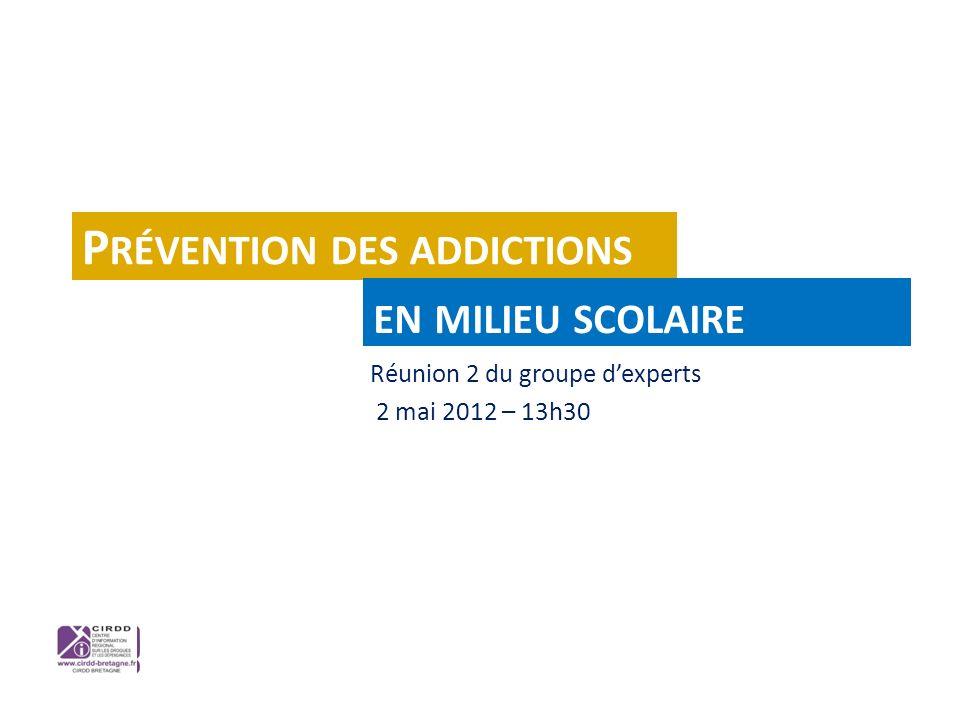 Réunion 2 du groupe dexperts 2 mai 2012 – 13h30 P RÉVENTION DES ADDICTIONS EN MILIEU SCOLAIRE