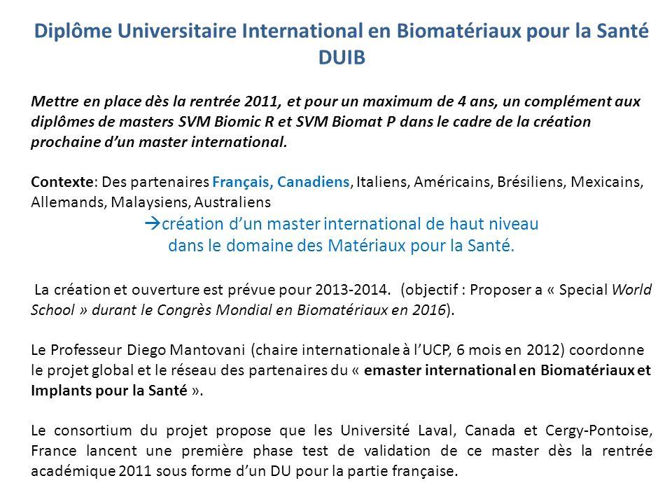 Diplôme Universitaire International en Biomatériaux pour la Santé DUIB Mettre en place dès la rentrée 2011, et pour un maximum de 4 ans, un complément aux diplômes de masters SVM Biomic R et SVM Biomat P dans le cadre de la création prochaine dun master international.