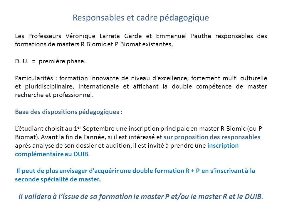 Responsables et cadre pédagogique Les Professeurs Véronique Larreta Garde et Emmanuel Pauthe responsables des formations de masters R Biomic et P Biomat existantes, D.