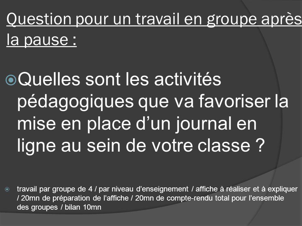 Question pour un travail en groupe après la pause : Quelles sont les activités pédagogiques que va favoriser la mise en place dun journal en ligne au sein de votre classe .
