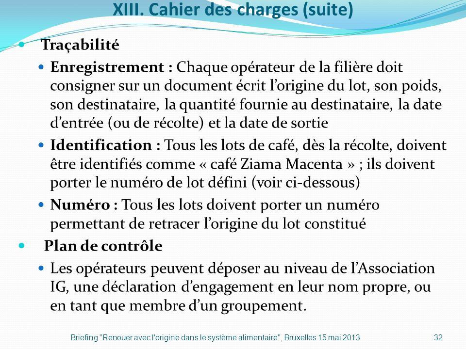 XIII. Cahier des charges (suite) Traçabilité Enregistrement : Chaque opérateur de la filière doit consigner sur un document écrit lorigine du lot, son