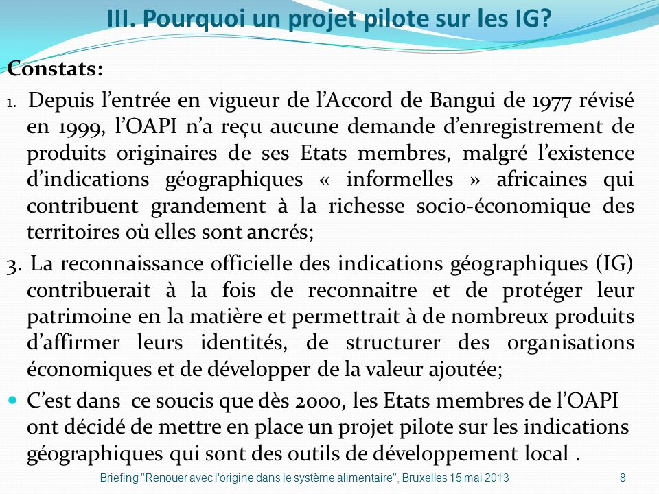 III. Pourquoi un projet pilote sur les IG? Constats: 1. Depuis lentrée en vigueur de lAccord de Bangui de 1977 révisé en 1999, lOAPI na reçu aucune de
