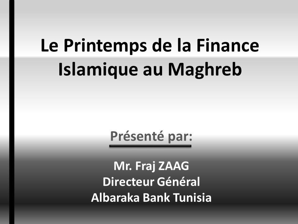 Le Printemps de la Finance Islamique au Maghreb Présenté par: Mr. Fraj ZAAG Directeur Général Albaraka Bank Tunisia