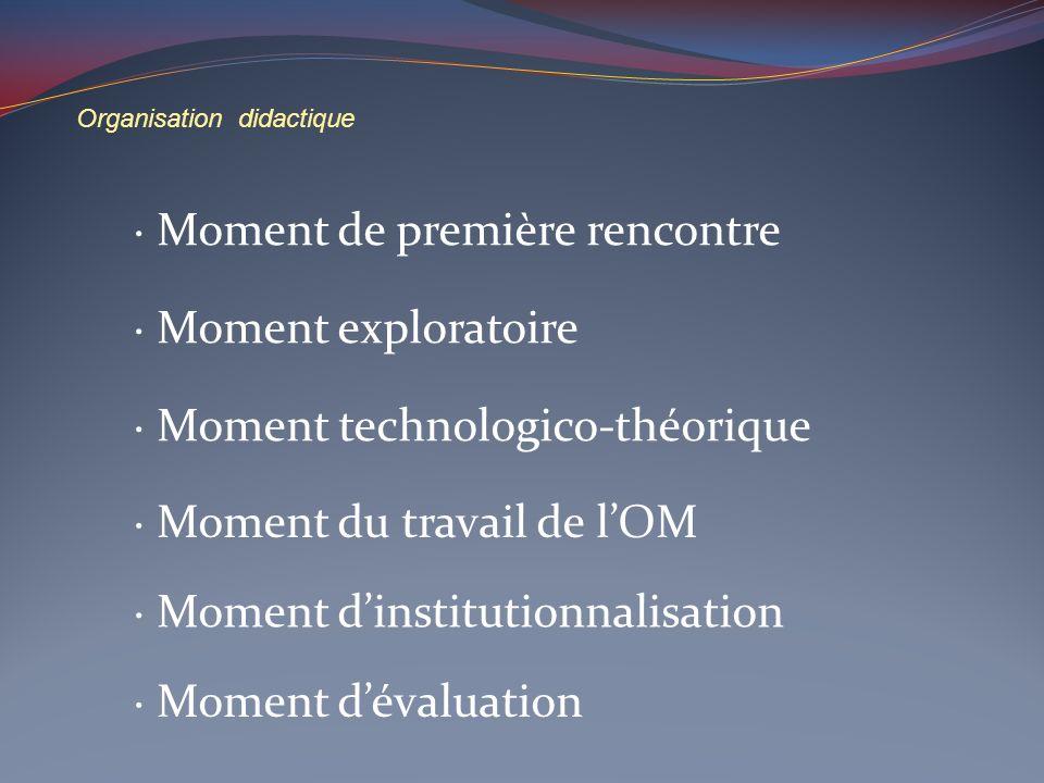 Organisation didactique Moment de première rencontre Moment exploratoire Moment dinstitutionnalisation Moment technologico-théorique Moment dévaluatio