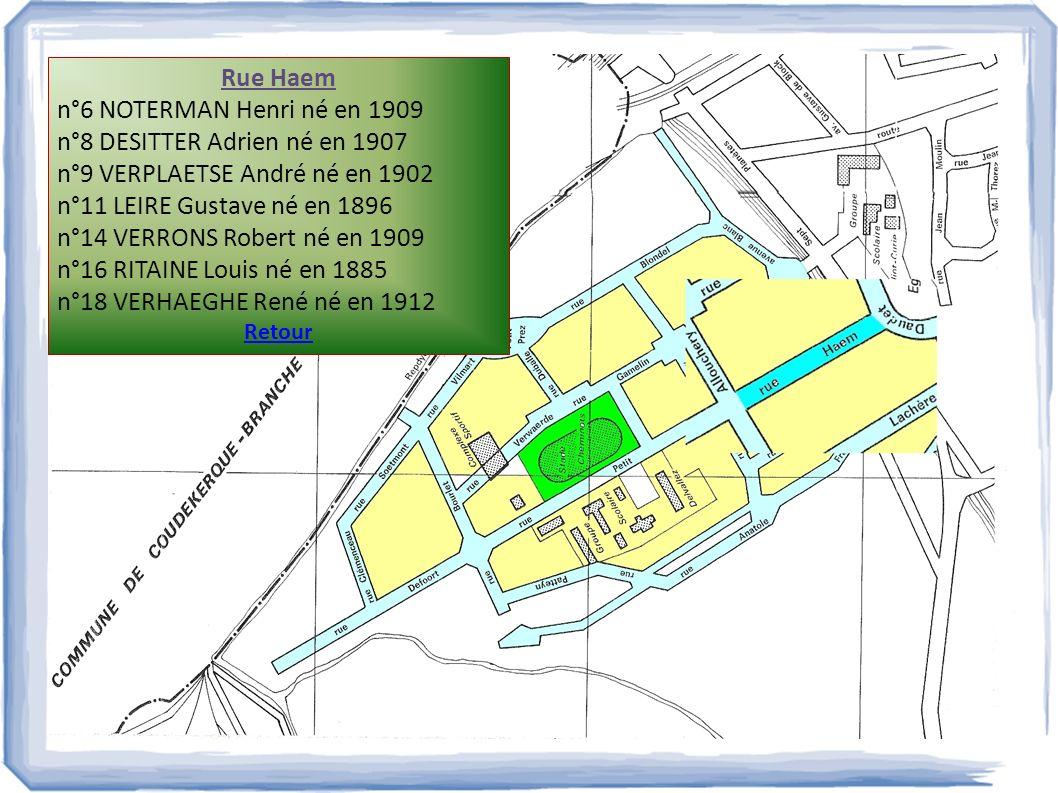 Rue Haem n°6 NOTERMAN Henri né en 1909 n°8 DESITTER Adrien né en 1907 n°9 VERPLAETSE André né en 1902 n°11 LEIRE Gustave né en 1896 n°14 VERRONS Rober