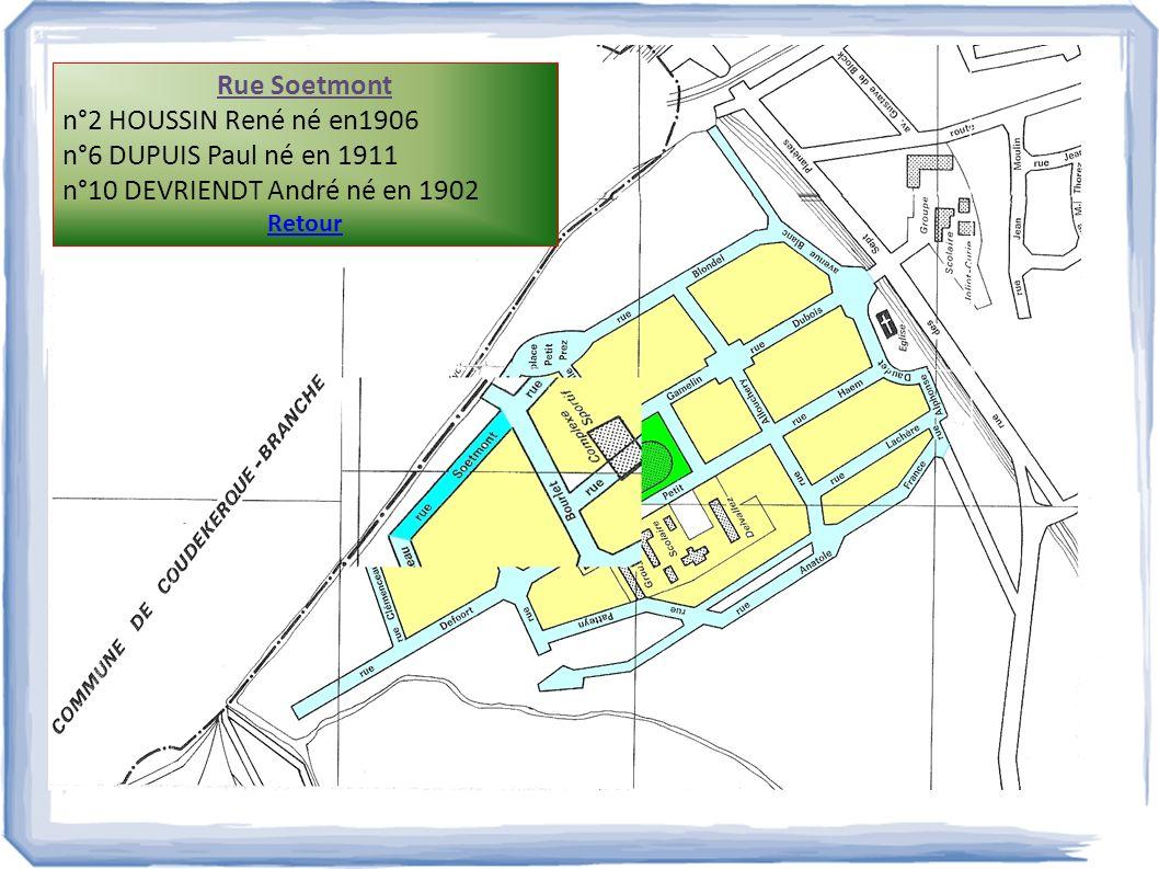Rue Soetmont n°2 HOUSSIN René né en1906 n°6 DUPUIS Paul né en 1911 n°10 DEVRIENDT André né en 1902 Retour