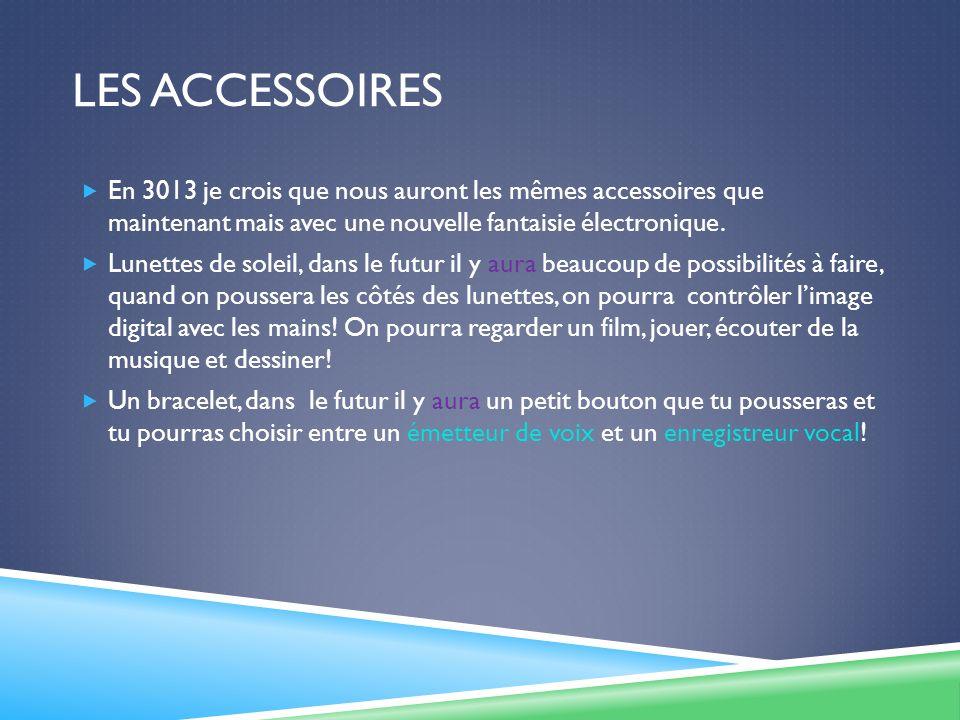 LES ACCESSOIRES En 3013 je crois que nous auront les mêmes accessoires que maintenant mais avec une nouvelle fantaisie électronique.