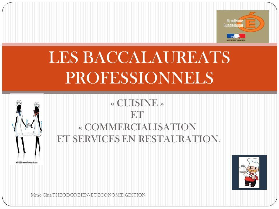 « CUISINE » ET « COMMERCIALISATION ET SERVICES EN RESTAURATION » LES BACCALAUREATS PROFESSIONNELS Mme Gina THEODORE IEN-ET ECONOMIE GESTION