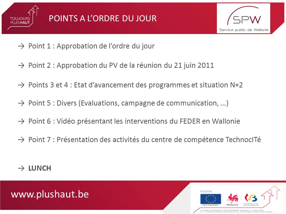 www.plushaut.be POINTS A LORDRE DU JOUR Point 1 : Approbation de lordre du jour Point 2 : Approbation du PV de la réunion du 21 juin 2011 Points 3 et 4 : Etat davancement des programmes et situation N+2 Point 5 : Divers (Evaluations, campagne de communication, …) Point 6 : Vidéo présentant les interventions du FEDER en Wallonie Point 7 : Présentation des activités du centre de compétence TechnocITé LUNCH