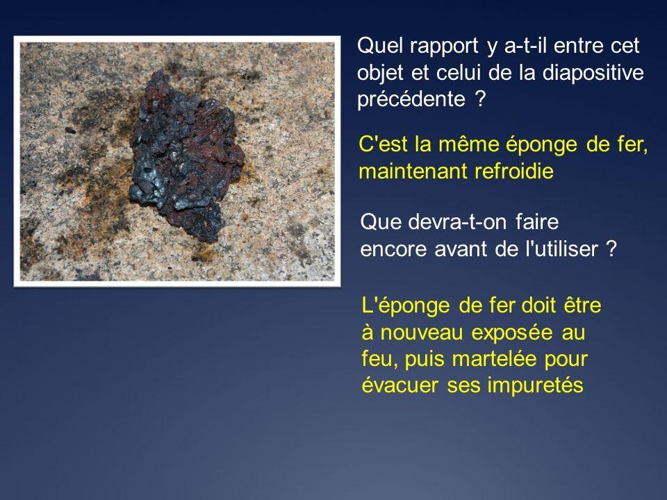 C'est la même éponge de fer, maintenant refroidie Quel rapport y a-t-il entre cet objet et celui de la diapositive précédente ? Que devra-t-on faire e