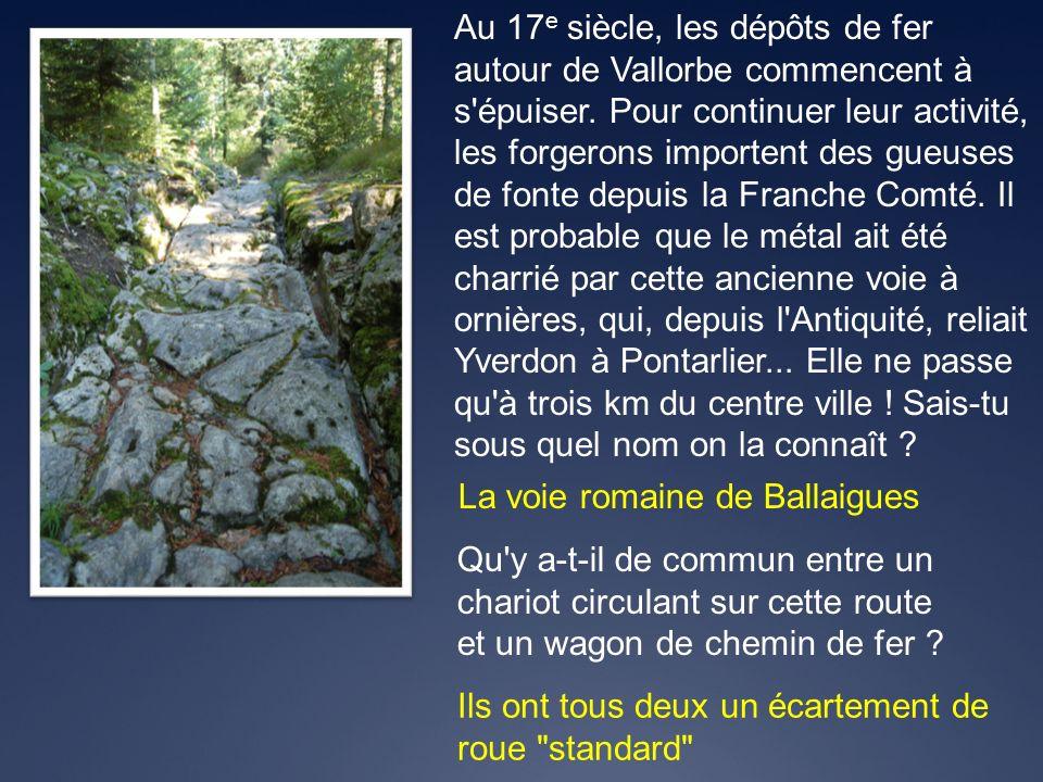 La voie romaine de Ballaigues Au 17 e siècle, les dépôts de fer autour de Vallorbe commencent à s'épuiser. Pour continuer leur activité, les forgerons