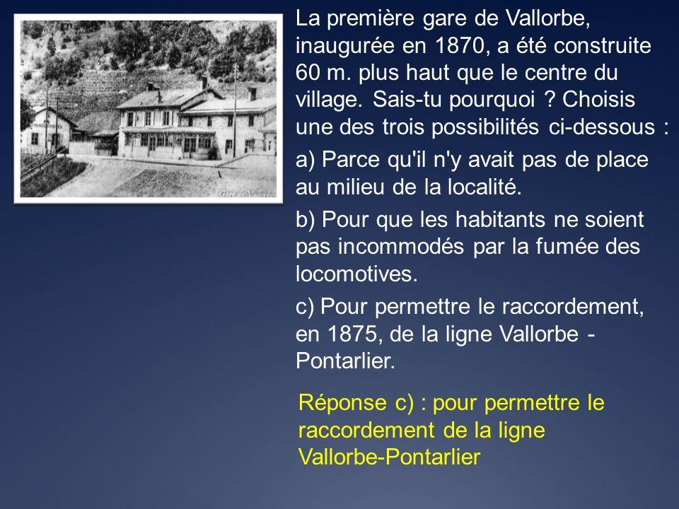 Réponse c) : pour permettre le raccordement de la ligne Vallorbe-Pontarlier La première gare de Vallorbe, inaugurée en 1870, a été construite 60 m. pl