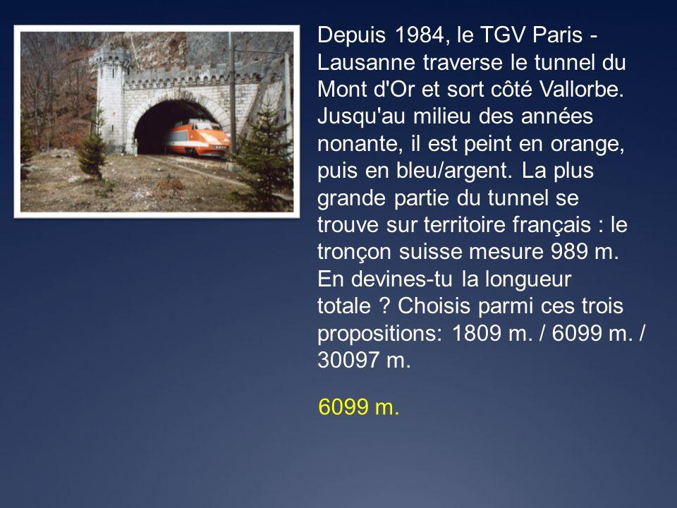 6099 m. Depuis 1984, le TGV Paris - Lausanne traverse le tunnel du Mont d'Or et sort côté Vallorbe. Jusqu'au milieu des années nonante, il est peint e