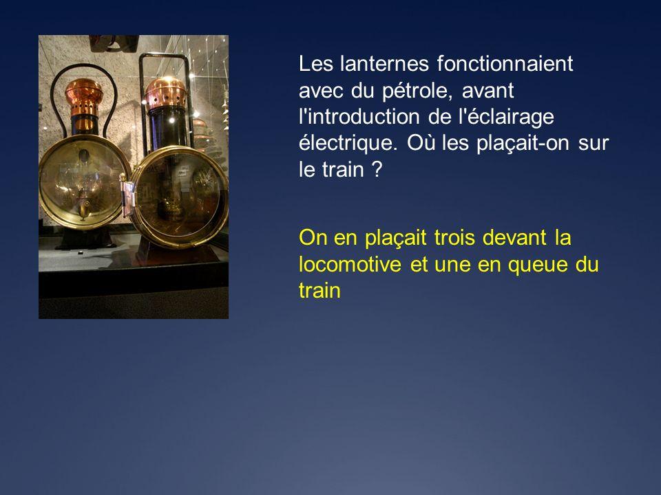 On en plaçait trois devant la locomotive et une en queue du train Les lanternes fonctionnaient avec du pétrole, avant l'introduction de l'éclairage él