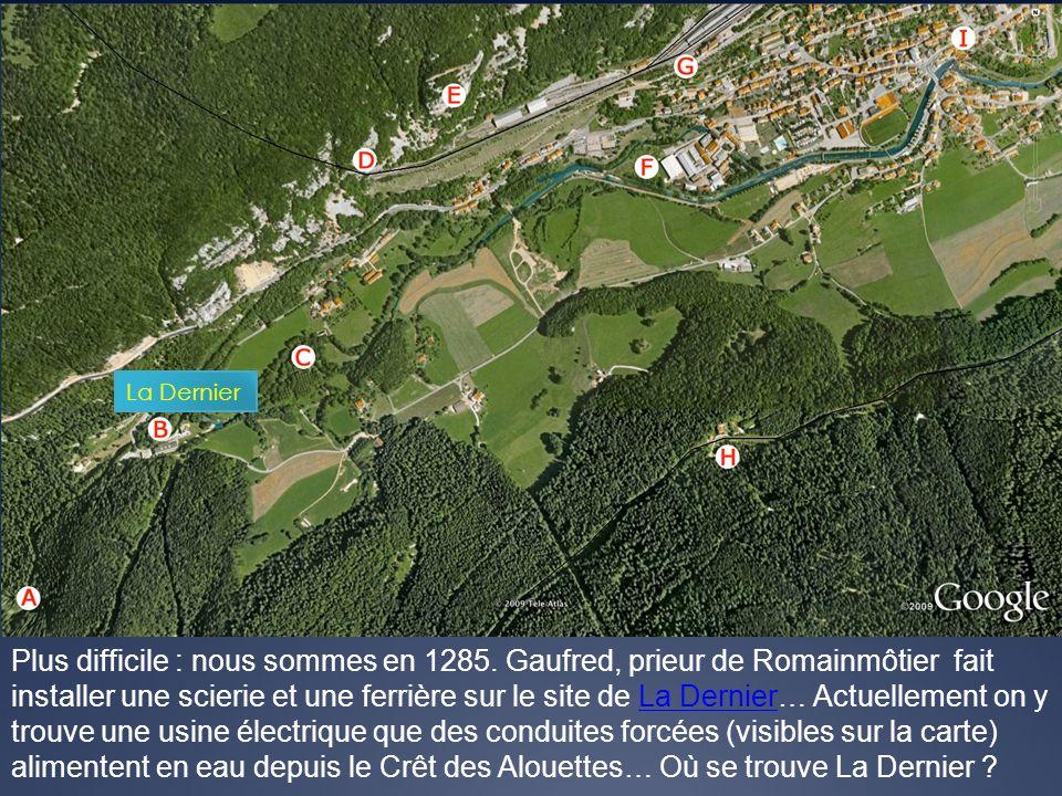 Plus difficile : nous sommes en 1285. Gaufred, prieur de Romainmôtier fait installer une scierie et une ferrière sur le site de La Dernier… Actuelleme