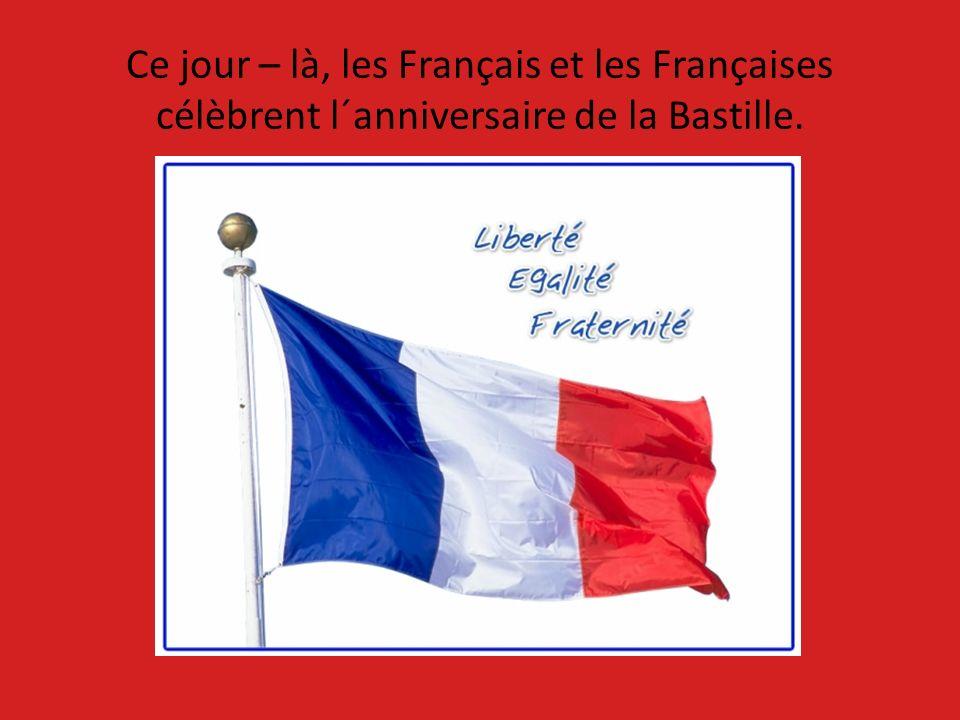 Ce jour – là, les Français et les Françaises célèbrent l´anniversaire de la Bastille.