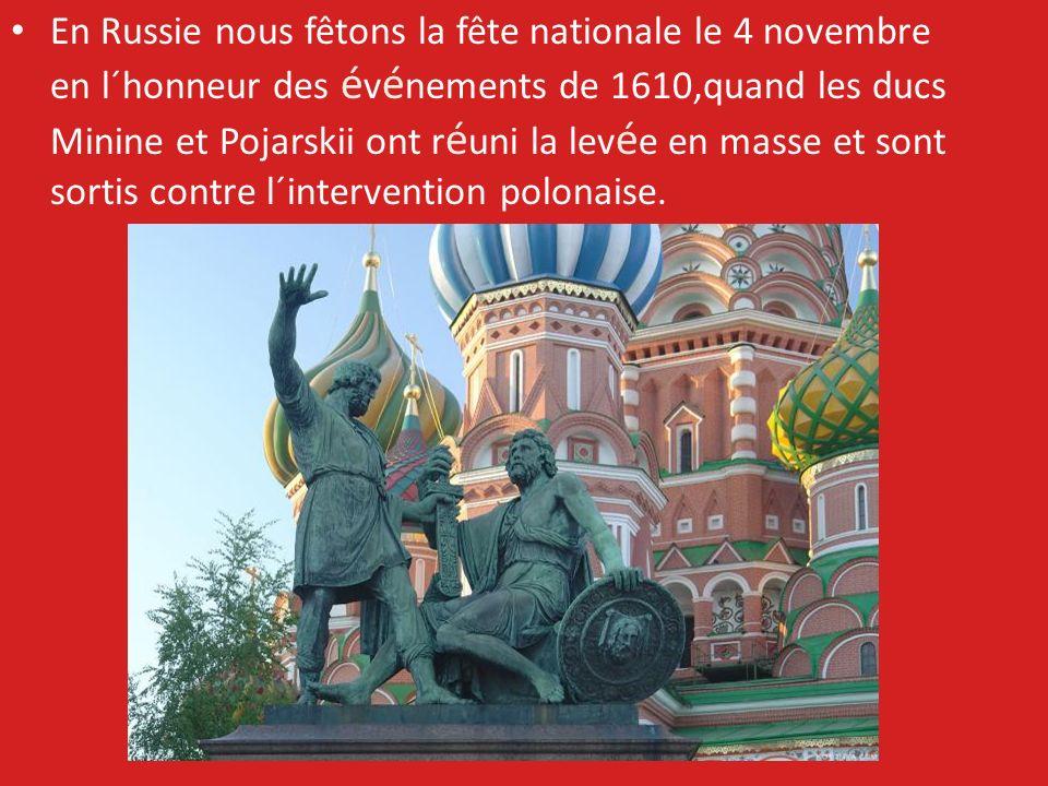 En Russie nous fêtons la fête nationale le 4 novembre en l´honneur des é v é nements de 1610,quand les ducs Minine et Pojarskii ont r é uni la lev é e en masse et sont sortis contre l´intervention polonaise.