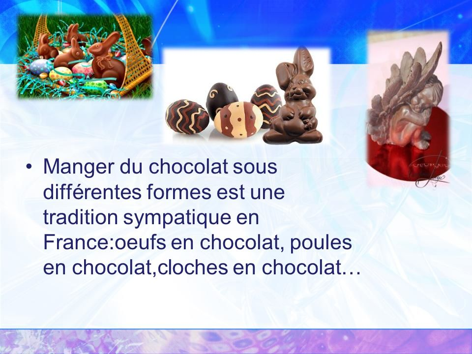 Manger du chocolat sous différentes formes est une tradition sympatique en France:oeufs en chocolat, poules en chocolat,cloches en chocolat…