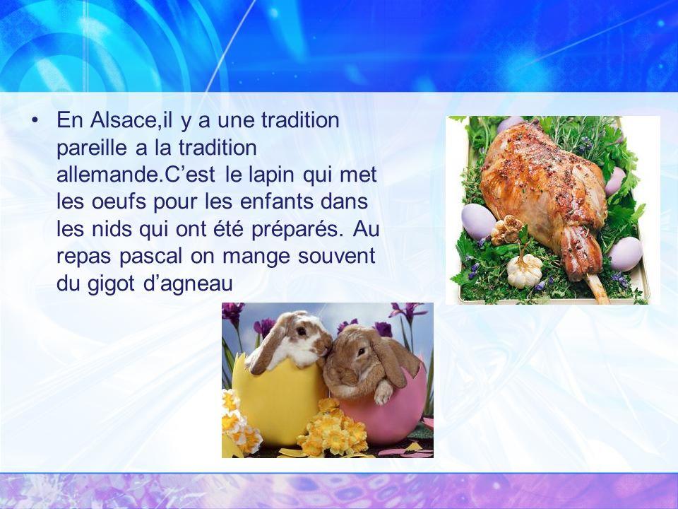 En Alsace,il y a une tradition pareille a la tradition allemande.Cest le lapin qui met les oeufs pour les enfants dans les nids qui ont été préparés.