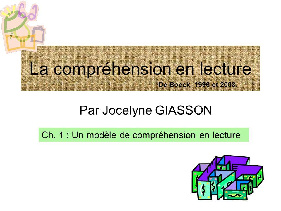 La compréhension en lecture Par Jocelyne GIASSON Ch. 1 : Un modèle de compréhension en lecture De Boeck, 1996 et 2008.