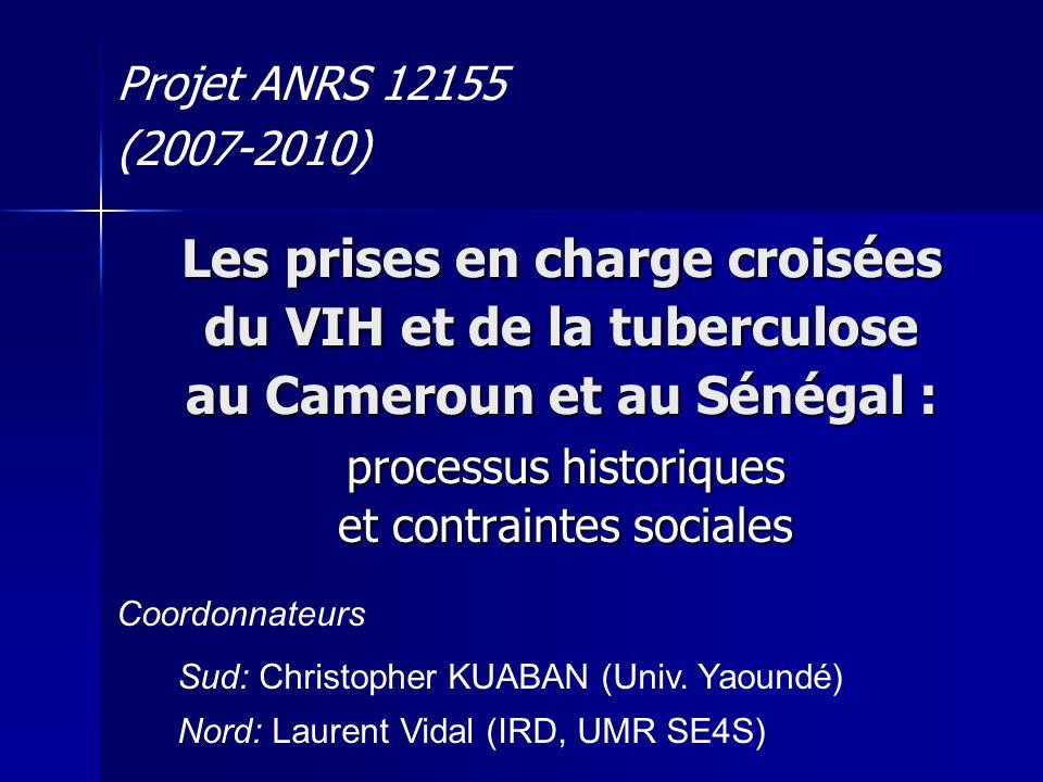 Les prises en charge croisées du VIH et de la tuberculose au Cameroun et au Sénégal : processus historiques et contraintes sociales Projet ANRS 12155 (2007-2010) Coordonnateurs Sud: Christopher KUABAN (Univ.