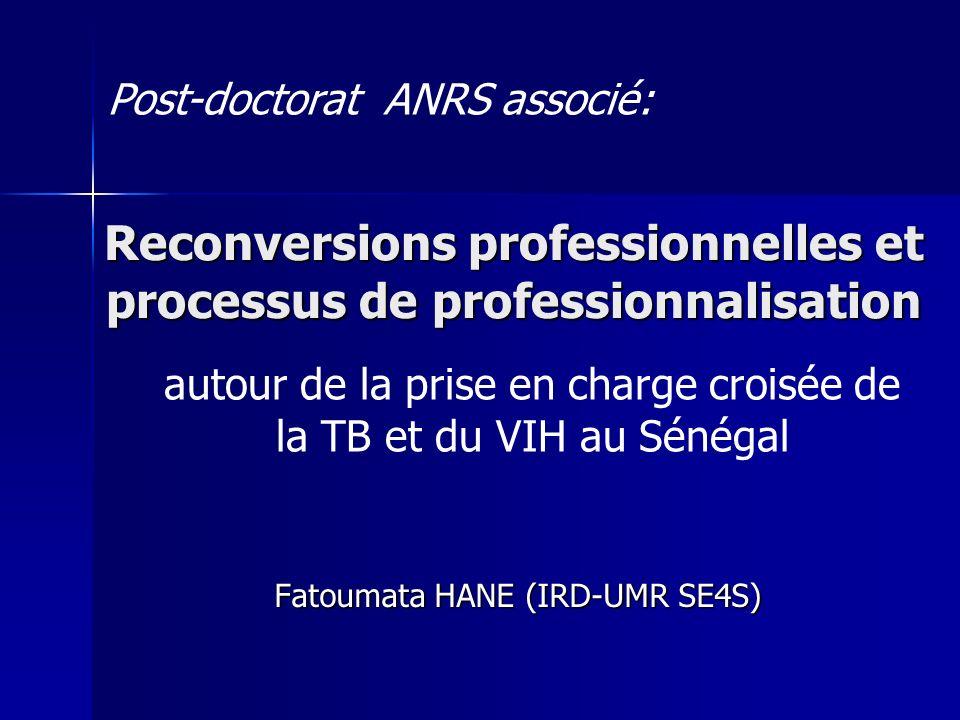Reconversions professionnelles et processus de professionnalisation Fatoumata HANE (IRD-UMR SE4S) Post-doctorat ANRS associé: autour de la prise en charge croisée de la TB et du VIH au Sénégal