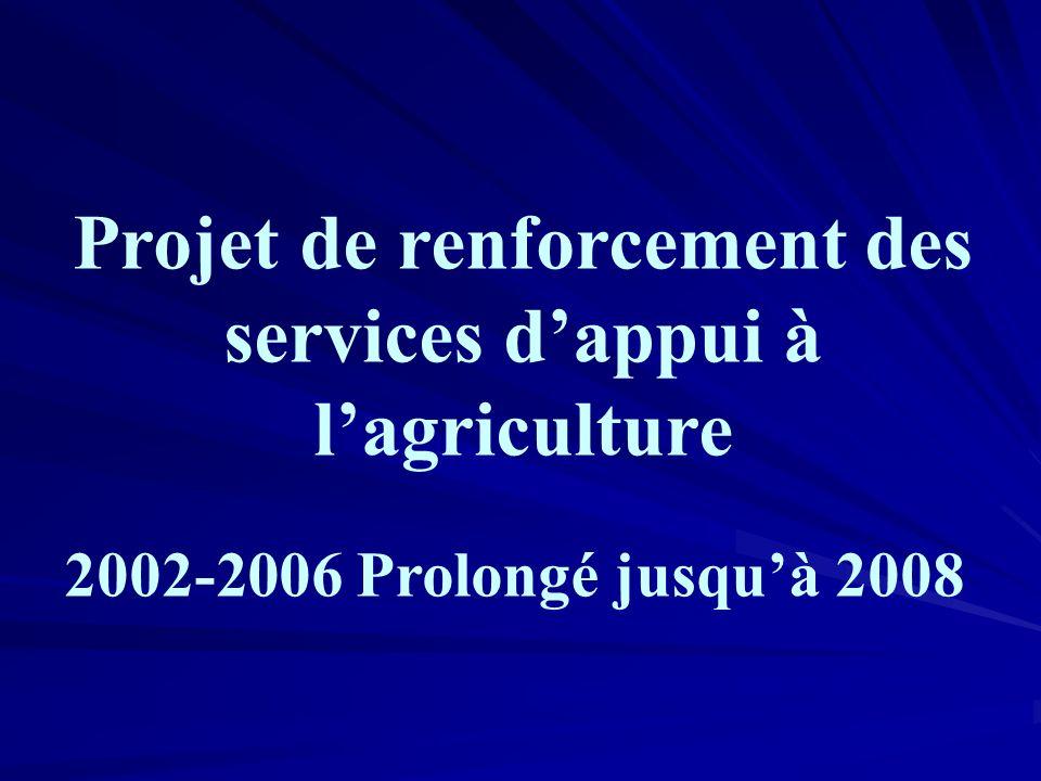 Projet de renforcement des services dappui à lagriculture 2002-2006 Prolongé jusquà 2008