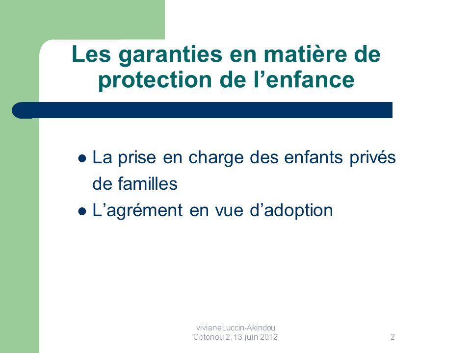 Les garanties en matière de protection de lenfance La prise en charge des enfants privés de familles Lagrément en vue dadoption 2 vivianeLuccin-Akindou Cotonou 2, 13 juin 2012
