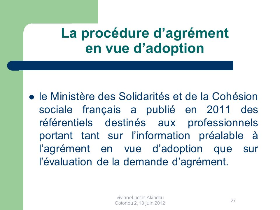 La procédure dagrément en vue dadoption le Ministère des Solidarités et de la Cohésion sociale français a publié en 2011 des référentiels destinés aux professionnels portant tant sur linformation préalable à lagrément en vue dadoption que sur lévaluation de la demande dagrément.