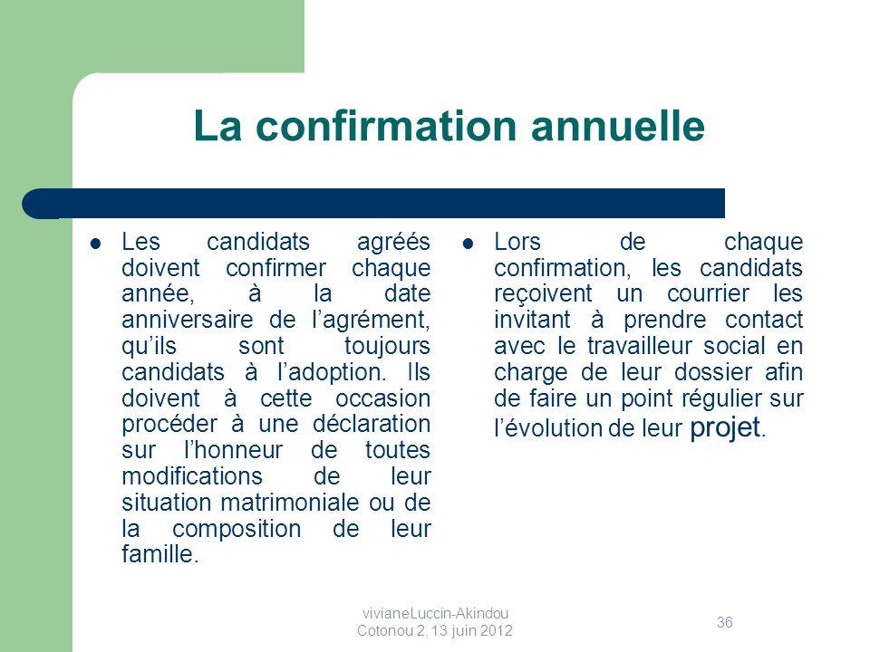 La confirmation annuelle Les candidats agréés doivent confirmer chaque année, à la date anniversaire de lagrément, quils sont toujours candidats à ladoption.