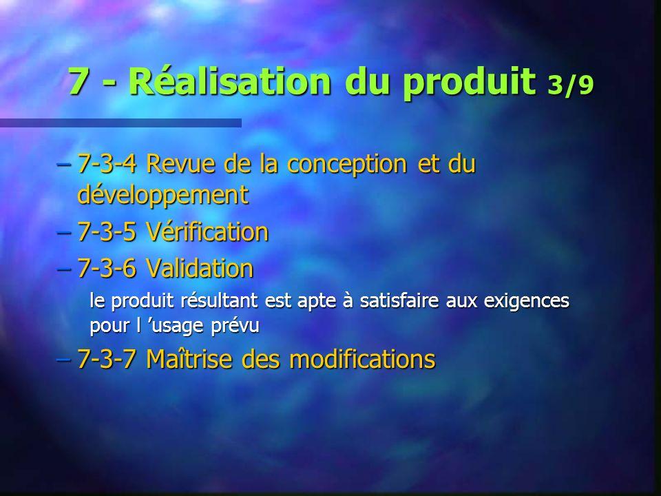 7 - Réalisation du produit 3/9 –7-3-4 Revue de la conception et du développement –7-3-5 Vérification –7-3-6 Validation le produit résultant est apte à satisfaire aux exigences pour l usage prévu –7-3-7 Maîtrise des modifications
