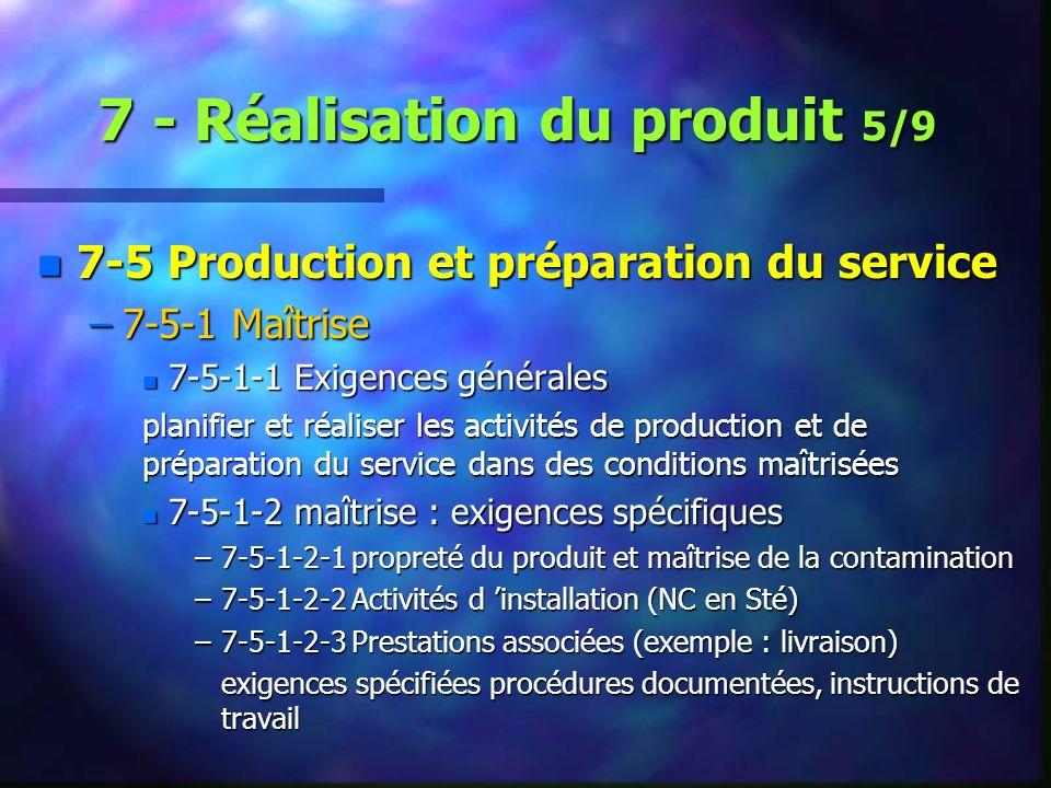 7 - Réalisation du produit 5/9 n 7-5 Production et préparation du service –7-5-1 Maîtrise n 7-5-1-1 Exigences générales planifier et réaliser les activités de production et de préparation du service dans des conditions maîtrisées n 7-5-1-2 maîtrise : exigences spécifiques –7-5-1-2-1 propreté du produit et maîtrise de la contamination –7-5-1-2-2 Activités d installation (NC en Sté) –7-5-1-2-3 Prestations associées (exemple : livraison) exigences spécifiées procédures documentées, instructions de travail
