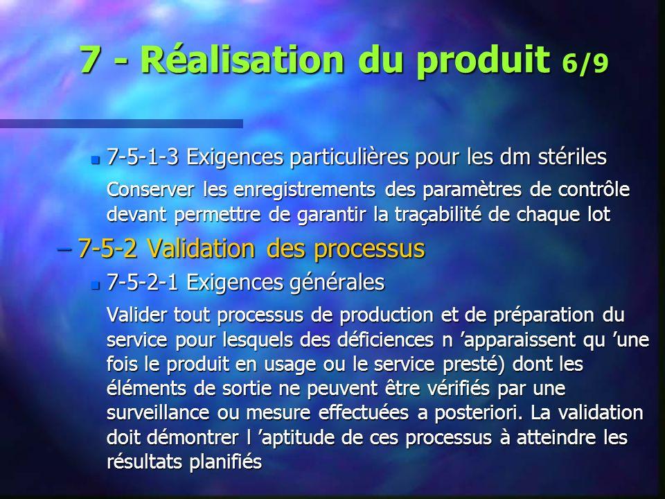 7 - Réalisation du produit 6/9 n 7-5-1-3 Exigences particulières pour les dm stériles Conserver les enregistrements des paramètres de contrôle devant permettre de garantir la traçabilité de chaque lot –7-5-2 Validation des processus n 7-5-2-1 Exigences générales Valider tout processus de production et de préparation du service pour lesquels des déficiences n apparaissent qu une fois le produit en usage ou le service presté) dont les éléments de sortie ne peuvent être vérifiés par une surveillance ou mesure effectuées a posteriori.