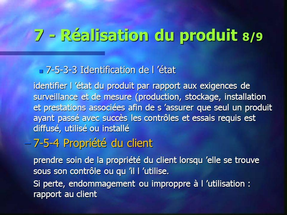 7 - Réalisation du produit 8/9 n 7-5-3-3 Identification de l état identifier l état du produit par rapport aux exigences de surveillance et de mesure (production, stockage, installation et prestations associées afin de s assurer que seul un produit ayant passé avec succès les contrôles et essais requis est diffusé, utilisé ou installé –7-5-4 Propriété du client prendre soin de la propriété du client lorsqu elle se trouve sous son contrôle ou qu il l utilise.