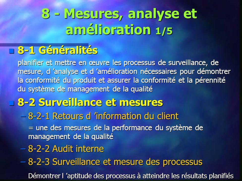 8 - Mesures, analyse et amélioration 1/5 n 8-1 Généralités planifier et mettre en œuvre les processus de surveillance, de mesure, d analyse et d amélioration nécessaires pour démontrer la conformité du produit et assurer la conformité et la pérennité du système de management de la qualité n 8-2 Surveillance et mesures –8-2-1 Retours d information du client = une des mesures de la performance du système de management de la qualité –8-2-2 Audit interne –8-2-3 Surveillance et mesure des processus Démontrer l aptitude des processus à atteindre les résultats planifiés