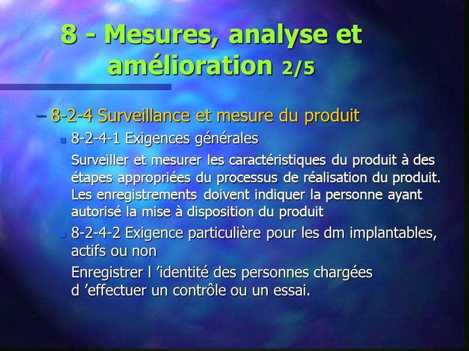 8 - Mesures, analyse et amélioration 2/5 –8-2-4 Surveillance et mesure du produit n 8-2-4-1 Exigences générales Surveiller et mesurer les caractéristiques du produit à des étapes appropriées du processus de réalisation du produit.