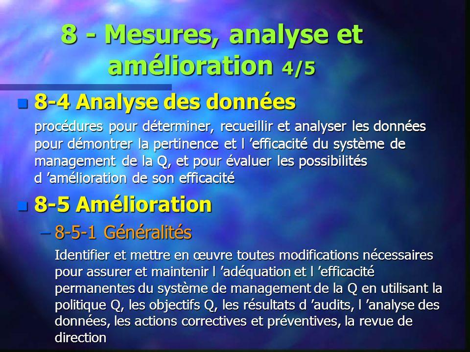 8 - Mesures, analyse et amélioration 4/5 n 8-4 Analyse des données procédures pour déterminer, recueillir et analyser les données pour démontrer la pertinence et l efficacité du système de management de la Q, et pour évaluer les possibilités d amélioration de son efficacité n 8-5 Amélioration –8-5-1 Généralités Identifier et mettre en œuvre toutes modifications nécessaires pour assurer et maintenir l adéquation et l efficacité permanentes du système de management de la Q en utilisant la politique Q, les objectifs Q, les résultats d audits, l analyse des données, les actions correctives et préventives, la revue de direction