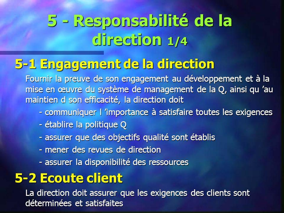 5 - Responsabilité de la direction 1/4 5-1 Engagement de la direction Fournir la preuve de son engagement au développement et à la mise en œuvre du système de management de la Q, ainsi qu au maintien d son efficacité, la direction doit - communiquer l importance à satisfaire toutes les exigences - communiquer l importance à satisfaire toutes les exigences - établire la politique Q - établire la politique Q - assurer que des objectifs qualité sont établis - assurer que des objectifs qualité sont établis - mener des revues de direction - mener des revues de direction - assurer la disponibilité des ressources - assurer la disponibilité des ressources 5-2 Ecoute client La direction doit assurer que les exigences des clients sont déterminées et satisfaites