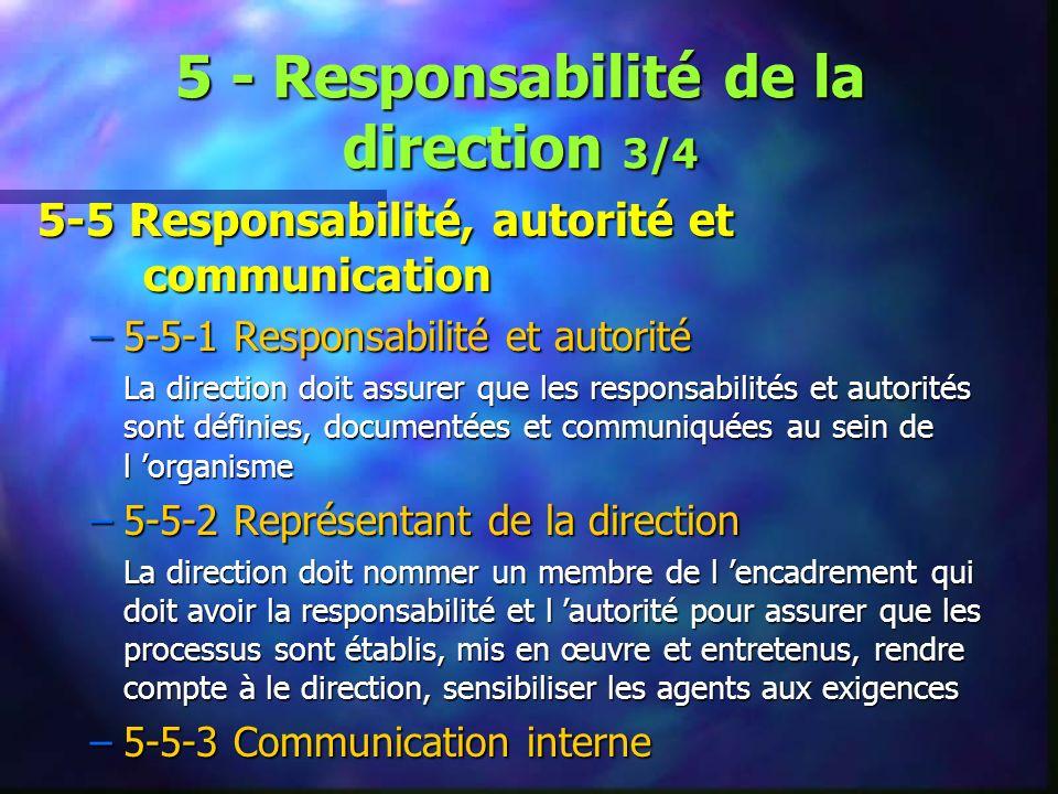 5 - Responsabilité de la direction 3/4 5-5 Responsabilité, autorité et communication –5-5-1 Responsabilité et autorité La direction doit assurer que les responsabilités et autorités sont définies, documentées et communiquées au sein de l organisme –5-5-2 Représentant de la direction La direction doit nommer un membre de l encadrement qui doit avoir la responsabilité et l autorité pour assurer que les processus sont établis, mis en œuvre et entretenus, rendre compte à le direction, sensibiliser les agents aux exigences –5-5-3 Communication interne